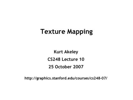 Texture Mapping Kurt Akeley CS248 Lecture 10 25 October 2007
