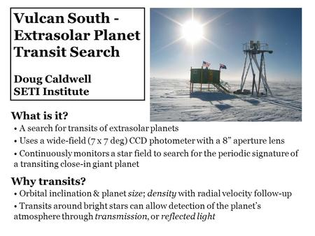 Vulcan South - Extrasolar Planet Transit Search Doug Caldwell SETI Institute A search for transits of extrasolar planets Uses a wide-field (7 x 7 deg)