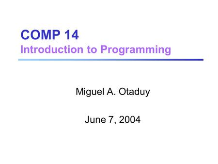 COMP 14 Introduction to Programming Miguel A. Otaduy June 7, 2004.
