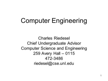 1 Computer Engineering Charles Riedesel Chief Undergraduate Advisor Computer Science and Engineering 259 Avery Hall – 0115 472-3486