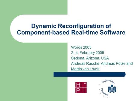 Dynamic Reconfiguration of Component-based Real-time Software Words 2005 2.-4. February 2005 Sedona, Arizona, USA Andreas Rasche, Andreas Polze and Martin.