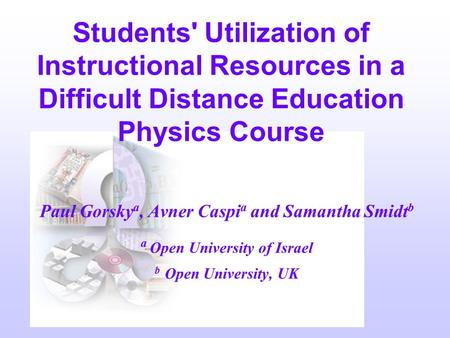 Paul Gorsky a, Avner Caspi a and Samantha Smidt b a Open University of Israel b Open University, UK Students' Utilization of Instructional Resources in.
