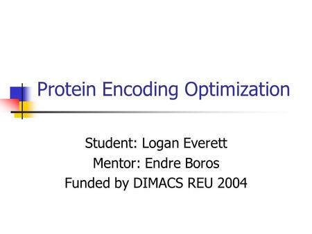 Protein Encoding Optimization Student: Logan Everett Mentor: Endre Boros Funded by DIMACS REU 2004.