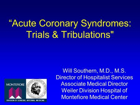 """Acute Coronary Syndromes: Trials & Tribulations Will Southern, M.D., M.S. Director of Hospitalist Services Associate Medical Director Weiler Division."
