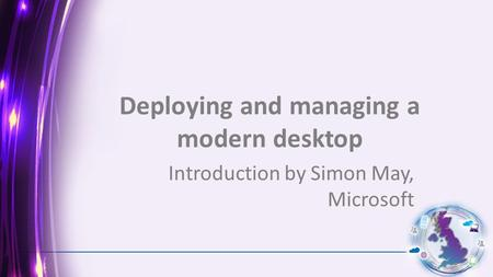 Deploying and managing a modern desktop Introduction by Simon May, Microsoft.