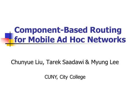 Component-Based Routing for Mobile Ad Hoc Networks Chunyue Liu, Tarek Saadawi & Myung Lee CUNY, City College.