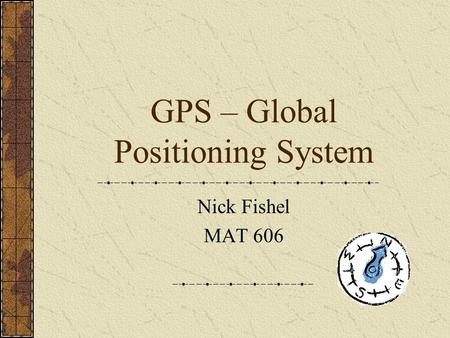 GPS – Global Positioning System Nick Fishel MAT 606.