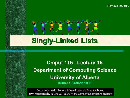 Cmput 115 - Lecture 15 Department of Computing Science University of Alberta ©Duane Szafron 2000 Some code in this lecture is based on code from the book: