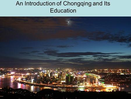 An Introduction of Chongqing and Its Education. Information of Chongqing 3,000 years of history Well known historic and cultural city Capital of China.