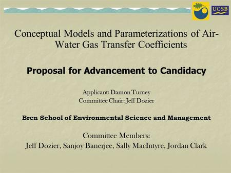 <strong>Conceptual</strong> Models and Parameterizations of Air- Water Gas Transfer Coefficients Proposal for Advancement to Candidacy Applicant: Damon Turney Committee.
