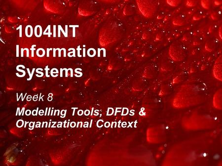 1004INT Information Systems Week 8 Modelling Tools, DFDs & Organizational Context.