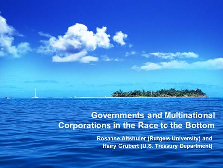 Governments and Multinational Corporations in the Race to the Bottom Rosanne Altshuler (Rutgers University) and Harry Grubert (U.S. Treasury Department)