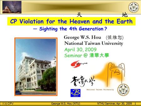 CPV George W.S. Hou (NTU) NTHU Seminar, Apr 30, 2009 1 CP Violation for the Heaven and the Earth April 30, 2009 清華大學 — Sighting the 4th Generation.