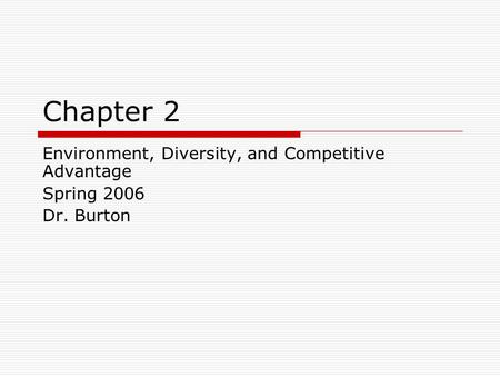 Chapter 2 Environment, Diversity, and Competitive Advantage Spring 2006 Dr. Burton.