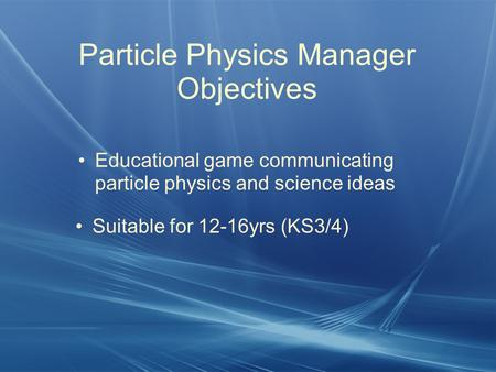 Particle Physics Manager Objectives Educational game communicating particle physics and science ideas Suitable for 12-16yrs (KS3/4)