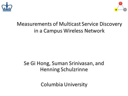 Measurements of Multicast Service Discovery in a Campus Wireless Network Se Gi Hong, Suman Srinivasan, and Henning Schulzrinne Columbia University.