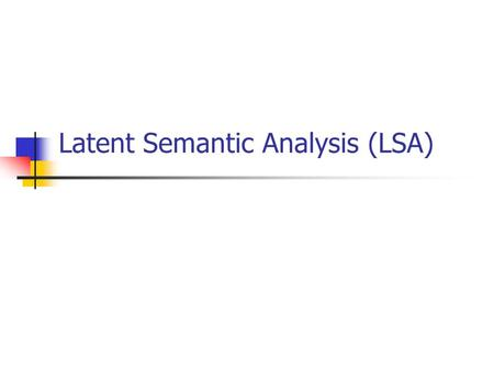 Latent Semantic Analysis (LSA). Introduction to LSA Learning Model Uses Singular Value Decomposition (SVD) to simulate human learning of word and passage.