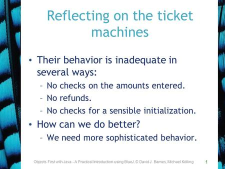 1 Reflecting on the ticket machines Their behavior is inadequate in several ways: –No checks on the amounts entered. –No refunds. –No checks for a sensible.