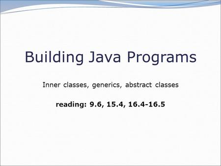 Building Java Programs Inner classes, generics, abstract classes reading: 9.6, 15.4, 16.4-16.5.