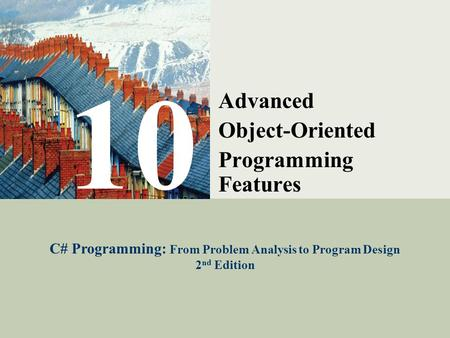 C# Programming: From Problem Analysis to Program Design1 10 Advanced Object-Oriented Programming Features C# Programming: From Problem Analysis to Program.