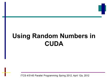 Using Random Numbers in CUDA ITCS 4/5145 Parallel Programming Spring 2012, April 12a, 2012.