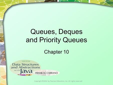 Queues, Deques and Priority Queues Chapter 10 Copyright ©2012 by Pearson Education, Inc. All rights reserved.