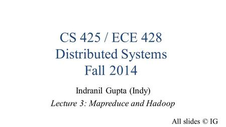 CS 425 / ECE 428 Distributed Systems Fall 2014 Indranil Gupta (Indy) Lecture 3: Mapreduce and Hadoop All slides © IG.