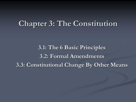 Chapter 3: The Constitution 3.1: The 6 Basic Principles 3.2: Formal Amendments 3.3: Constitutional Change By Other Means.