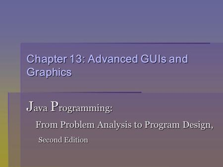 Chapter 13: Advanced GUIs and Graphics J ava P rogramming: From Problem Analysis to Program Design, From Problem Analysis to Program Design, Second Edition.