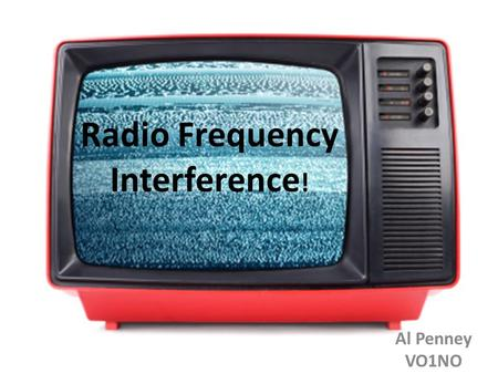 Radio Frequency Interference ! Al Penney VO1NO. RFI and EMI Radio Frequency Interference (RFI) – Interference to a receiver caused by actual signals,