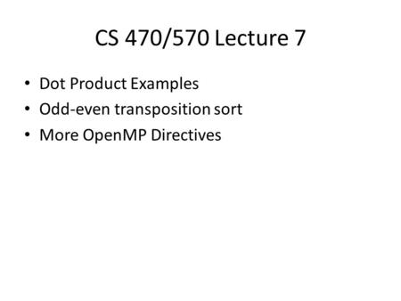 CS 470/570 Lecture 7 Dot Product Examples Odd-even transposition sort More OpenMP Directives.