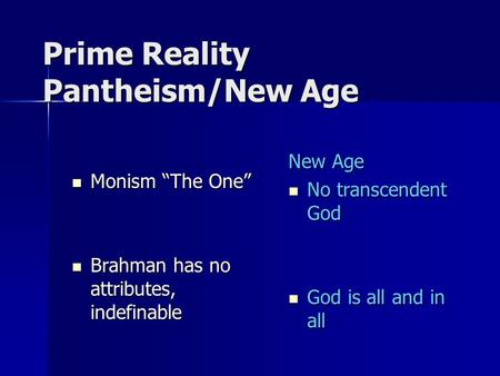 "Prime Reality Pantheism/New Age Monism ""The One"" Monism ""The One"" Brahman has no attributes, indefinable Brahman has no attributes, indefinable New Age."