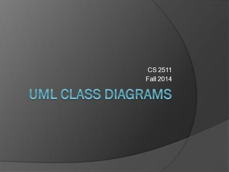 CS 2511 Fall 2014. UML Diagram Types  2 Main Types Structure Diagrams ○ Class Diagrams ○ Component Diagrams ○ Object Diagrams Behavior Diagrams ○ Sequence.
