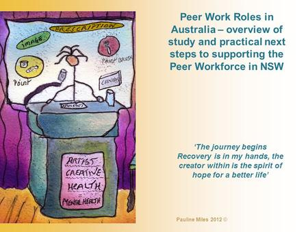 Peer Work Roles in Australia – overview of study and practical next steps to supporting the Peer Workforce in NSW 'The journey begins Recovery is in my.