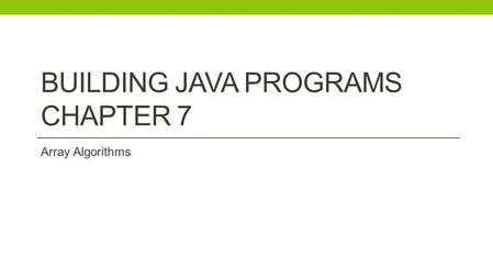 BUILDING JAVA PROGRAMS CHAPTER 7 Array Algorithms.
