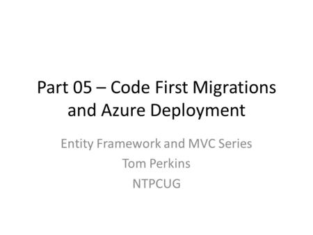 Part 05 – Code First Migrations and Azure Deployment Entity Framework and MVC Series Tom Perkins NTPCUG.
