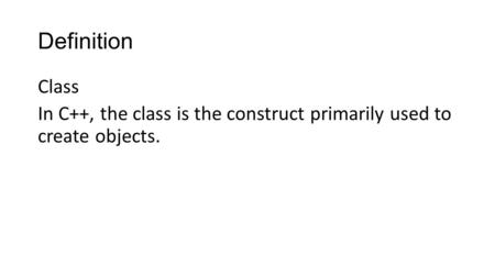 Definition Class In C++, the class is the construct primarily used to create objects.