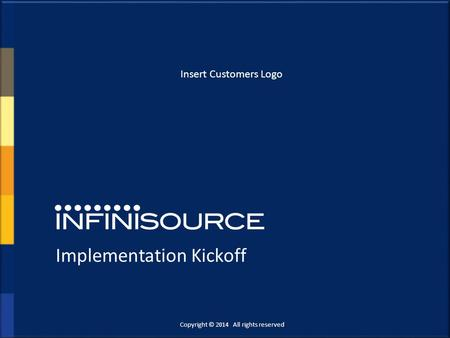 Implementation Kickoff Copyright © 2014 All rights reserved. Insert Customers Logo.