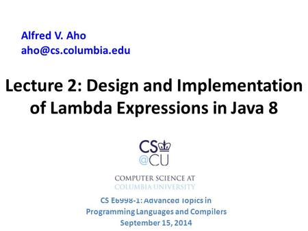 Lecture 2: Design and Implementation of Lambda Expressions in Java 8 Alfred V. Aho CS E6998-1: Advanced Topics in Programming Languages.