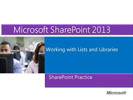 Microsoft ® Official Course Working with Lists and Libraries Microsoft SharePoint 2013 SharePoint Practice.