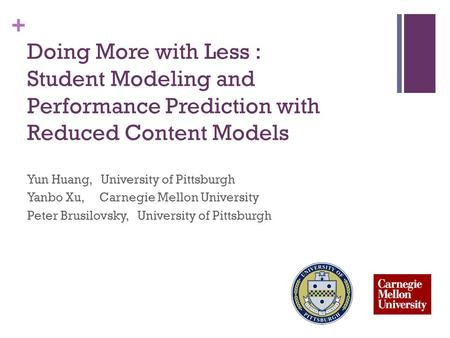 + Doing More with Less : Student Modeling and Performance Prediction with Reduced Content Models Yun Huang, University of Pittsburgh Yanbo Xu, Carnegie.