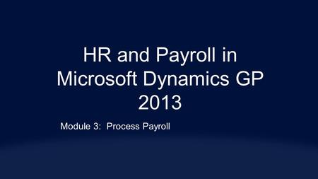 HR and Payroll in Microsoft Dynamics GP 2013 Module 3:Process Payroll.