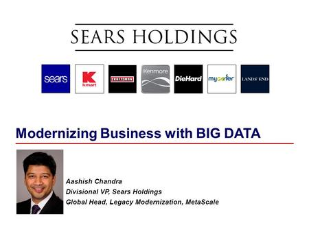 Modernizing Business with BIG DATA Aashish Chandra Divisional VP, Sears Holdings Global Head, Legacy Modernization, MetaScale.