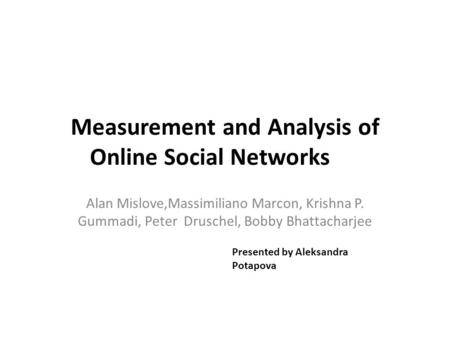 Measurement and Analysis of Online Social Networks Alan Mislove,Massimiliano Marcon, Krishna P. Gummadi, Peter Druschel, Bobby Bhattacharjee Presented.