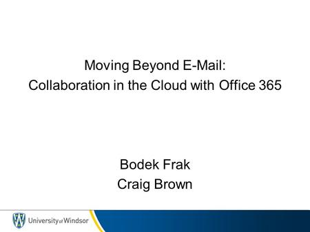 Moving Beyond E-Mail: Collaboration in the Cloud with Office 365 Bodek Frak Craig Brown.