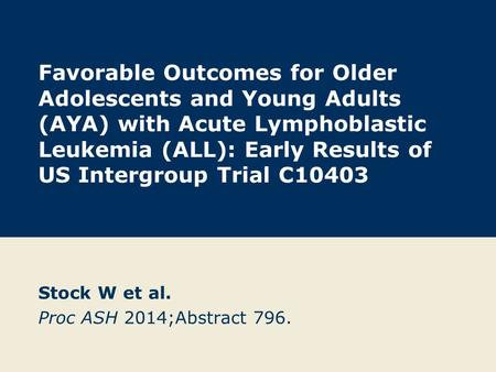 Favorable Outcomes for Older Adolescents and Young Adults (AYA) with Acute Lymphoblastic Leukemia (ALL): Early Results of US Intergroup Trial C10403 Stock.