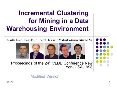 2015/7/21 Incremental Clustering for Mining in a Data Warehousing Environment Martin Ester Hans-Peter Kriegel J.Sander Michael Wimmer Xiaowei Xu Proceedings.