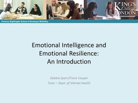 Emotional Intelligence and Emotional Resilience: An Introduction Debbie Spain/Fiona Couper Tutor – Dept. of Mental Health Florence Nightingale School of.