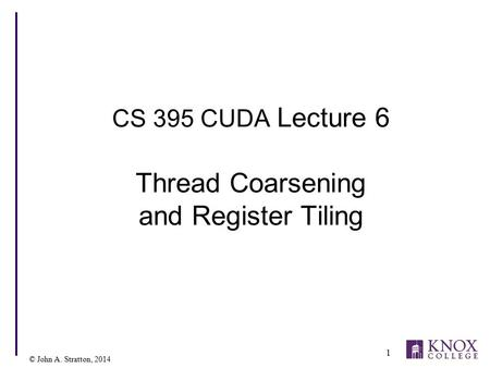 © John A. Stratton, 2014 CS 395 CUDA Lecture 6 Thread Coarsening and Register Tiling 1.