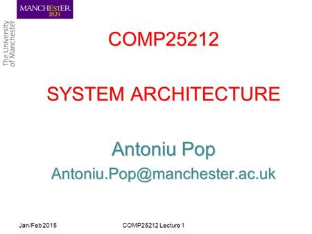 COMP25212 SYSTEM ARCHITECTURE Antoniu Pop Jan/Feb 2015COMP25212 Lecture 1.